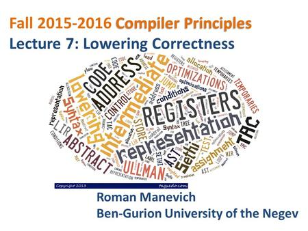 Compiler Principles Fall 2015-2016 Compiler Principles Lecture 7: Lowering Correctness Roman Manevich Ben-Gurion University of the Negev.