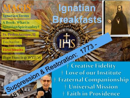 Ignatian Breakfasts A Book: What is Ignatian Spirituality? Ignatian Terms Fr. Pedro Arrupe, SJ Eucharist MAGIS First Jesuits Pope WYD '13 Suppression.