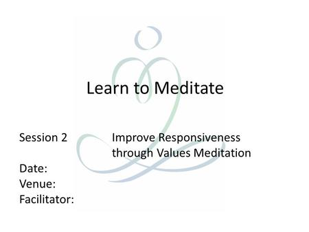 Learn to Meditate Session 2 Improve Responsiveness through Values Meditation Date: Venue: Facilitator: