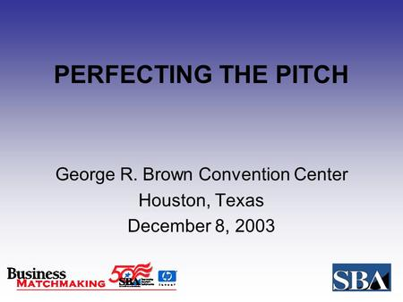 PERFECTING THE PITCH George R. Brown Convention Center Houston, Texas December 8, 2003.