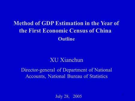 1 Method of GDP Estimation in the Year of the First Economic Census of China Outline XU Xianchun Director-general of Department of National Accounts, National.