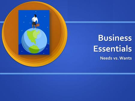 Business Essentials Needs vs. Wants. What is Business? Any activity that seeks profit by providing goods or services to others Any activity that seeks.