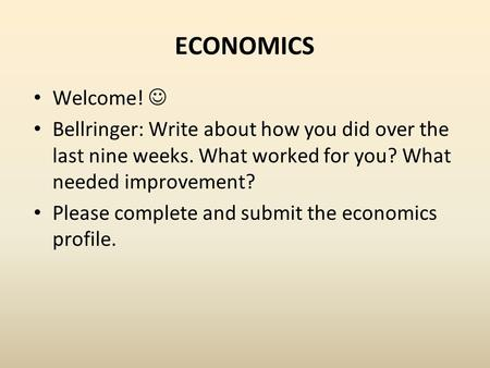 ECONOMICS Welcome! Bellringer: Write about how you did over the last nine weeks. What worked for you? What needed improvement? Please complete and submit.
