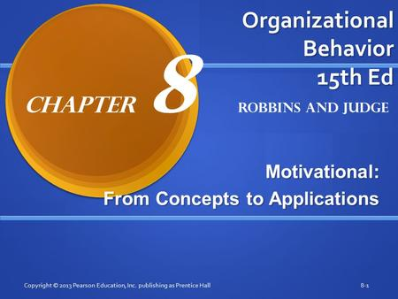 Organizational Behavior 15th Ed Motivational: From Concepts to Applications Copyright © 2013 Pearson Education, Inc. publishing as Prentice Hall8-1 Robbins.