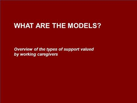 Overview of the types of support valued by working caregivers WHAT ARE THE MODELS?