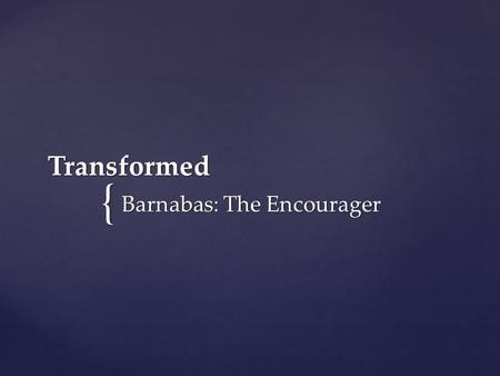 "{ Transformed Barnabas: The Encourager. Joseph, a Levite from Cyprus, whom the apostles called Barnabas (which means ""son of encouragement""), sold."