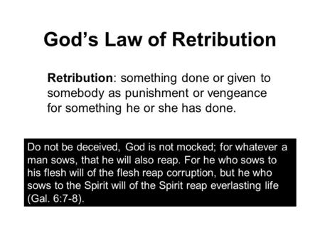 God's Law of Retribution Retribution: something done or given to somebody as punishment or vengeance for something he or she has done. Do not be deceived,