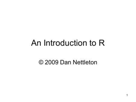 1 An Introduction to R © 2009 Dan Nettleton. 2 Preliminaries Throughout these slides, red text indicates text that is typed at the R prompt or text that.