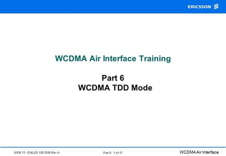 6/038 13 - EN/LZU 108 5306 Rev A WCDMA Air Interface Part 6: 1 of 17 WCDMA Air Interface Training Part 6 WCDMA TDD Mode.