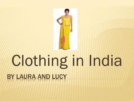 Clothing in India.  Indian clothing is very colourful.  Each state has its own special costumes.  Women wear skirts or dresses.  Men would wear shirt.