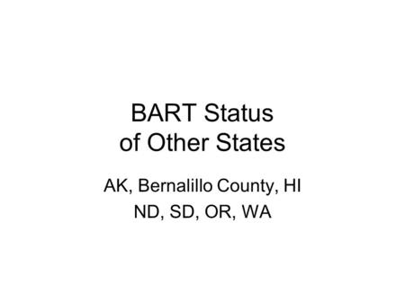 BART Status of Other States AK, Bernalillo County, HI ND, SD, OR, WA.