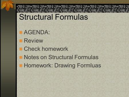 Structural Formulas AGENDA: Review Check homework Notes on Structural Formulas Homework: Drawing Formluas.