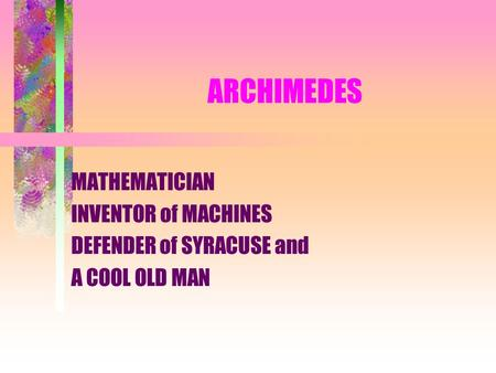 ARCHIMEDES MATHEMATICIAN INVENTOR of MACHINES DEFENDER of SYRACUSE and A COOL OLD MAN.