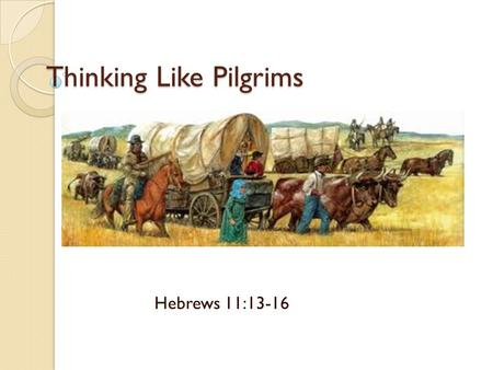 Thinking Like Pilgrims Hebrews 11:13-16. WHAT IS THINKING LIKE PILGRIMS? Seeking a homeland Homesteading verses sojourning The spiritual application.