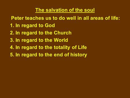 The salvation of the soul Peter teaches us to do well in all areas of life: 1. In regard to God 2. In regard to the Church 3. In regard to the World 4.