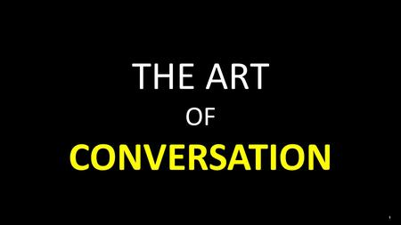 1 THE ART OF CONVERSATION. Be attentive 1 Start out with a compliment 2.