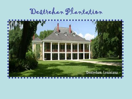 Destrehan Plantation. About the Destrehan Plantation The sands of Louisiana time seem to stand still for a moment at Destrehan Plantation. This majestic.