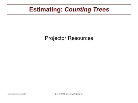 © 2011 MARS, University of NottinghamAlpha Version August 2011 Projector Resources: Estimating: Counting Trees Projector Resources.