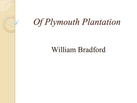 Of Plymouth Plantation William Bradford. About the Author: William Bradford Helped lead Pilgrims to what is now Massachusetts Joined a group of Separatists.