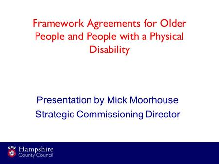 Framework Agreements for Older People and People with a Physical Disability Presentation by Mick Moorhouse Strategic Commissioning Director.