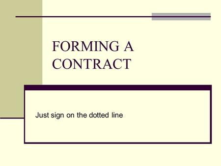 FORMING A CONTRACT Just sign on the dotted line. What is a Contract? A contract is an agreement between two parties that creates an obligation to perform.