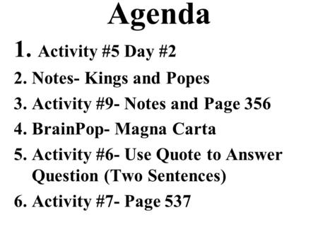 Agenda 1. Activity #5 Day #2 2.Notes- Kings and Popes 3.Activity #9- Notes and Page 356 4.BrainPop- Magna Carta 5.Activity #6- Use Quote to Answer Question.
