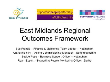 East Midlands Regional Outcomes Framework Sue Francis – Finance & Monitoring Team Leader – Nottingham Catherine Flint – Acting Commissioning Manager –