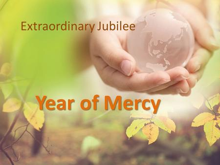 Extraordinary Jubilee Year of Mercy. What is Jubilee? Called every 50 years or when needed In scripture time to rebalance relationships & refocus on the.
