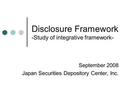 Disclosure Framework -Study of integrative framework- September 2008 Japan Securities Depository Center, Inc.