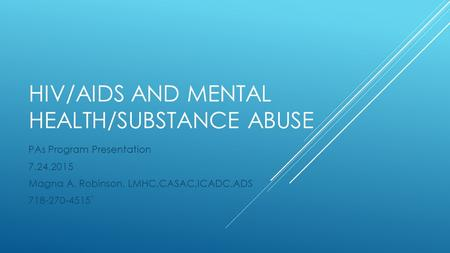 HIV/AIDS AND MENTAL HEALTH/SUBSTANCE ABUSE PAs Program Presentation 7.24.2015 Magna A. Robinson, LMHC,CASAC,ICADC,ADS 718-270-4515`