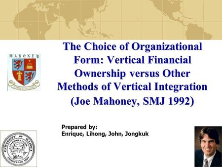 1 The Choice of Organizational Form: Vertical Financial Ownership versus Other Methods of Vertical Integration (Joe Mahoney, SMJ 1992 ) Prepared by: Enrique,