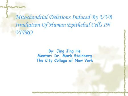 Mitochondrial Deletions Induced By UVB Irradiation Of Human Epithelial Cells IN VITRO By: Jing Jing He Mentor: Dr. Mark Steinberg The City College of New.