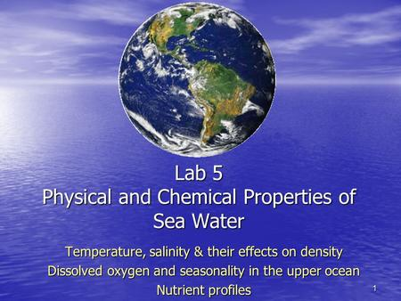 1 Lab 5 Physical and Chemical Properties of Sea Water Temperature, salinity & their effects on density Dissolved oxygen and seasonality in the upper ocean.