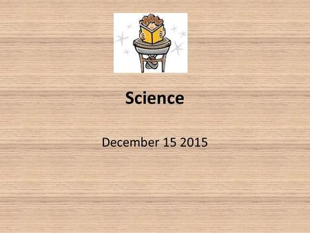 Science December 15 2015. Warm Up Bring your notebook, pencil, and agenda to your desk Grab a warm up from the front table Complete Tuesday's warm up.