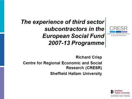 The experience of third sector subcontractors in the European Social Fund 2007-13 Programme Richard Crisp Centre for Regional Economic and Social Research.