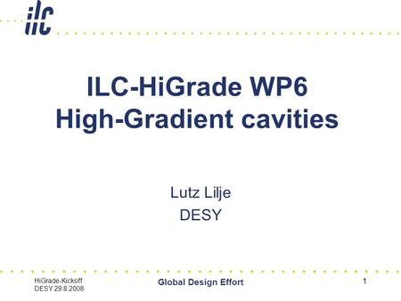 HiGrade-Kickoff DESY 29.8.2008 Global Design Effort 1 ILC-HiGrade WP6 High-Gradient cavities Lutz Lilje DESY.