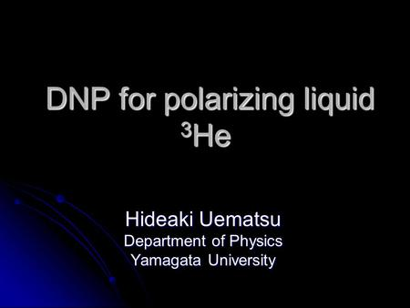 DNP for polarizing liquid 3 He DNP for polarizing liquid 3 He Hideaki Uematsu Department of Physics Yamagata University.