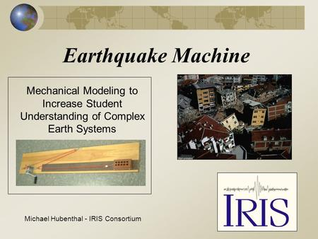 Earthquake Machine Mechanical Modeling to Increase Student Understanding of Complex Earth Systems Michael Hubenthal - IRIS Consortium.