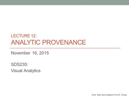 LECTURE 12: ANALYTIC PROVENANCE November 16, 2015 SDS235: Visual Analytics Note: slide deck adapted from R. Chang.