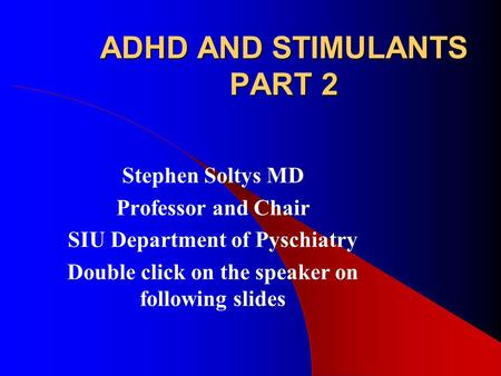 ADHD AND STIMULANTS PART 2 Stephen Soltys MD Professor and Chair SIU Department of Pyschiatry Double click on the speaker on following slides.