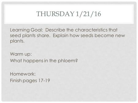 THURSDAY 1/21/16 Learning Goal: Describe the characteristics that seed plants share. Explain how seeds become new plants. Warm up: What happens in the.