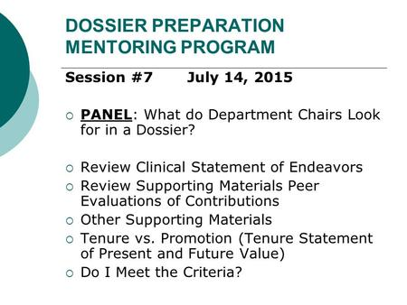 DOSSIER PREPARATION MENTORING PROGRAM Session #7July 14, 2015  PANEL: What do Department Chairs Look for in a Dossier?  Review Clinical Statement of.