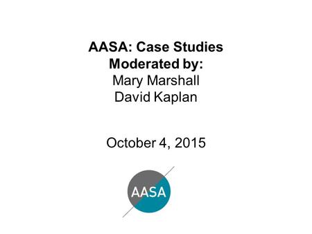 AASA: Case Studies Moderated by: Mary Marshall David Kaplan October 4, 2015.