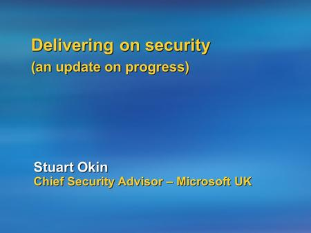 Advancing Security Progress and Commitment Stuart Okin Chief Security Advisor – Microsoft UK Delivering on security (an update on progress)