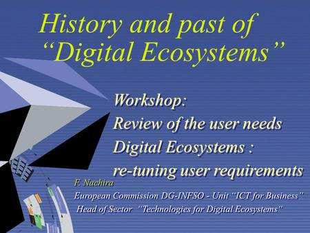 "History and past of ""Digital Ecosystems"" Workshop: Review of the user needs Digital Ecosystems : re-tuning user requirements F. Nachira European Commission."