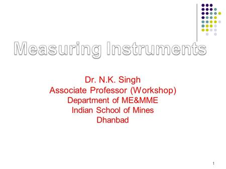 Dr. N.K. Singh Associate Professor (Workshop) Department of ME&MME Indian School of Mines Dhanbad 1.
