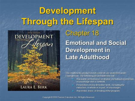 Copyright © 2010 Pearson Education, Inc. All Rights Reserved. Development Through the Lifespan Chapter 18 Emotional and Social Development in Late Adulthood.