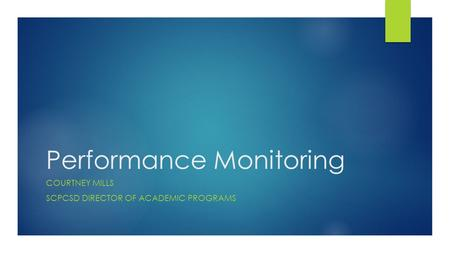 Performance Monitoring COURTNEY MILLS SCPCSD DIRECTOR OF ACADEMIC PROGRAMS.