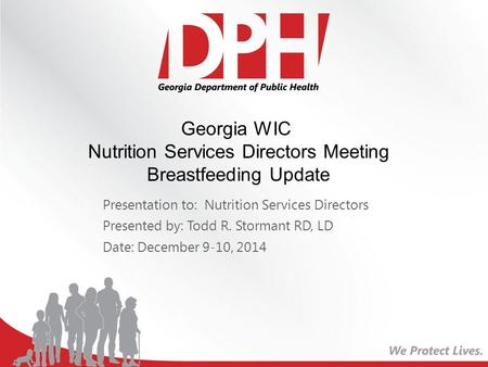 Presentation to: Nutrition Services Directors Presented by: Todd R. Stormant RD, LD Date: December 9-10, 2014 Georgia WIC Nutrition Services Directors.
