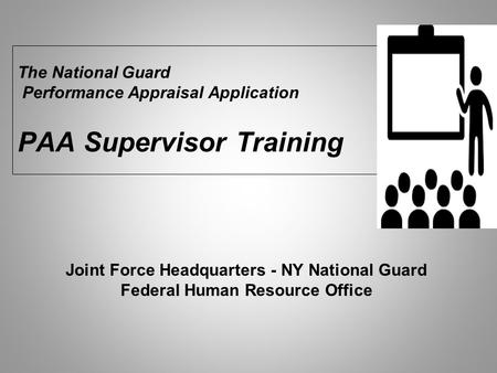 The National Guard Performance Appraisal Application PAA Supervisor Training Joint Force Headquarters - NY National Guard Federal Human Resource Office.